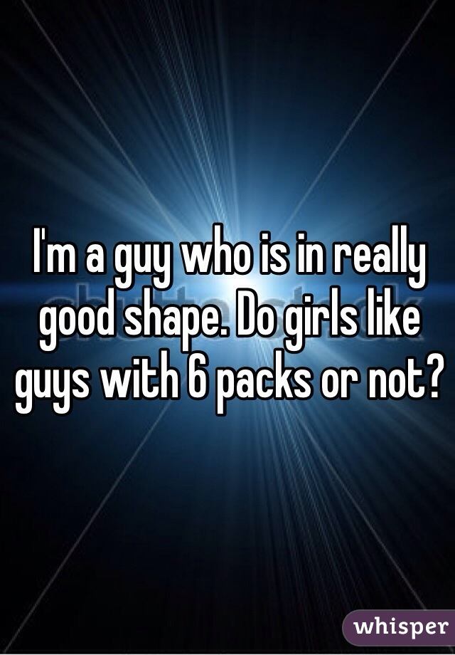 I'm a guy who is in really good shape. Do girls like guys with 6 packs or not?