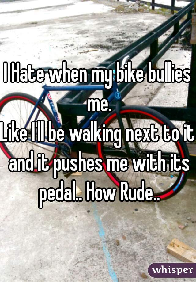 I Hate when my bike bullies me. Like I'll be walking next to it and it pushes me with its pedal.. How Rude..