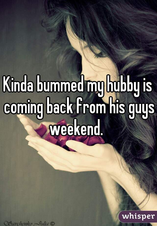 Kinda bummed my hubby is coming back from his guys weekend.