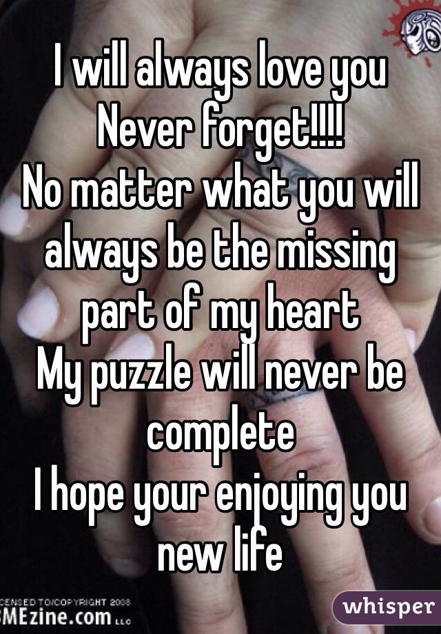I will always love you Never forget!!!! No matter what you will always be the missing part of my heart My puzzle will never be complete I hope your enjoying you new life