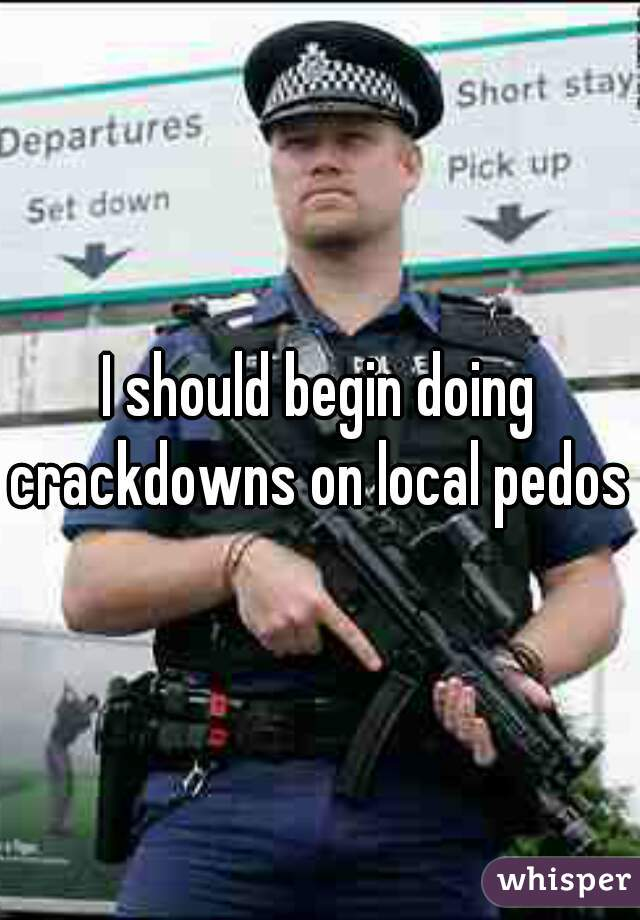 I should begin doing crackdowns on local pedos