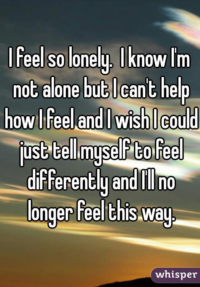 I feel so lonely.  I know I'm not alone but I can't help how I feel and I wish I could just tell myself to feel differently and I'll no longer feel this way.