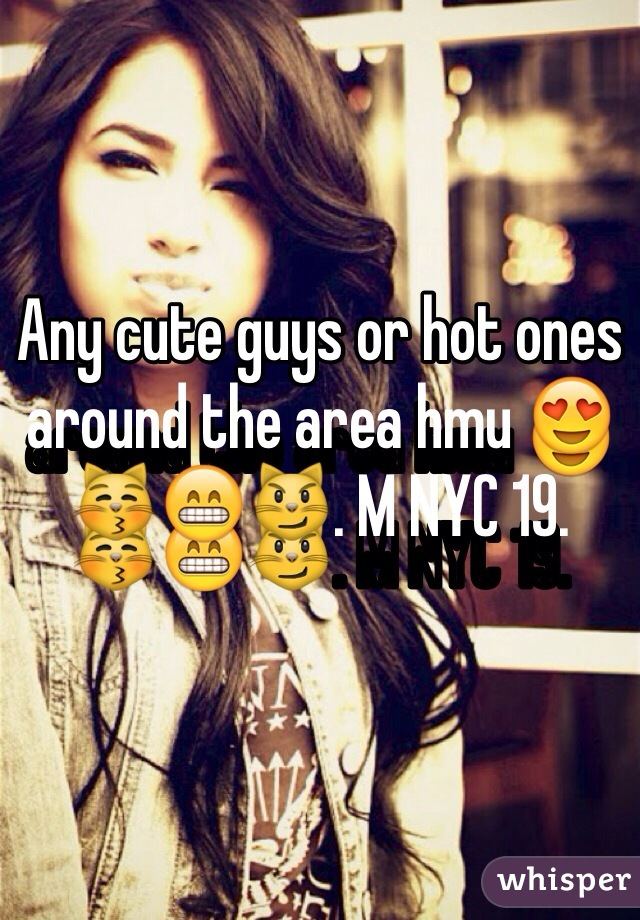 Any cute guys or hot ones around the area hmu 😍😽😁😼. M NYC 19.