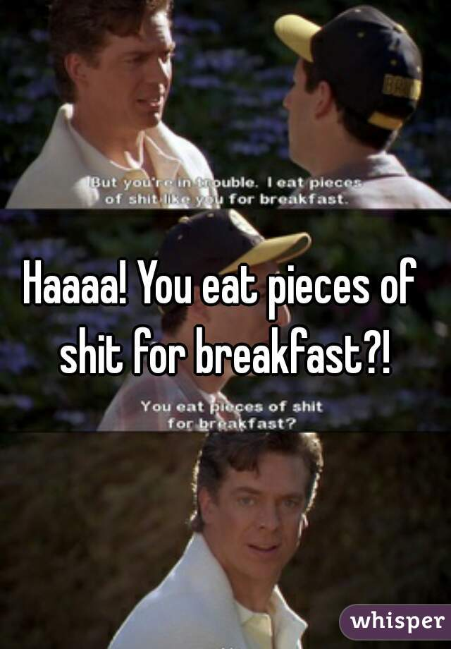 Haaaa! You eat pieces of shit for breakfast?!