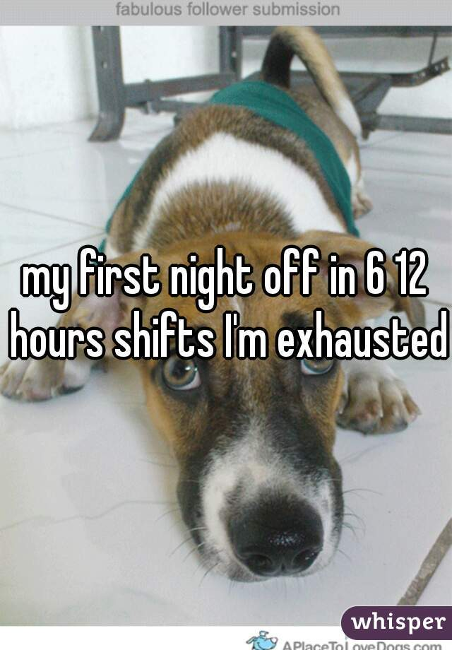 my first night off in 6 12 hours shifts I'm exhausted