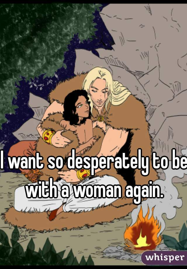 I want so desperately to be with a woman again.
