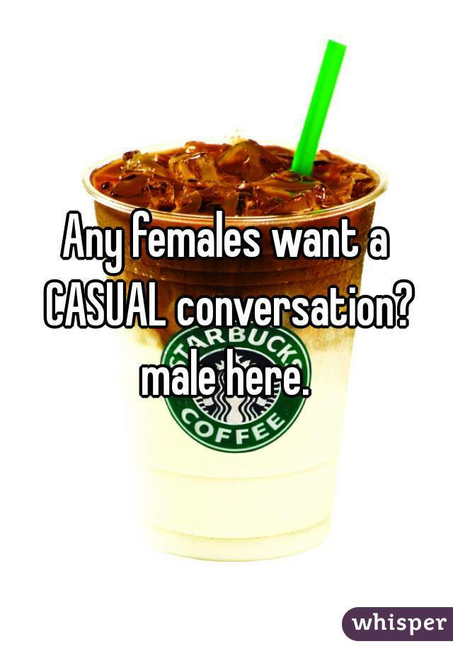 Any females want a CASUAL conversation?  male here.