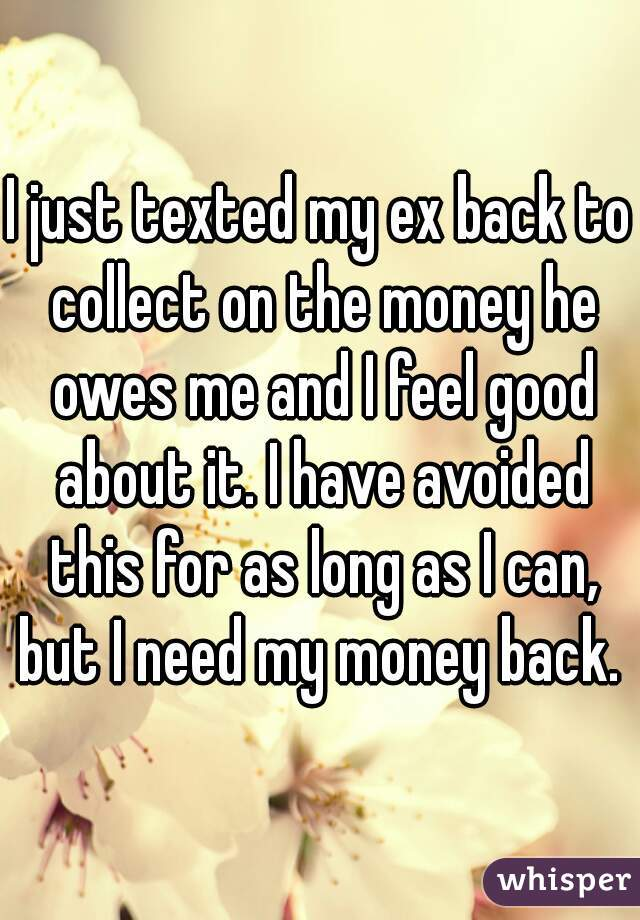 I just texted my ex back to collect on the money he owes me and I feel good about it. I have avoided this for as long as I can, but I need my money back.