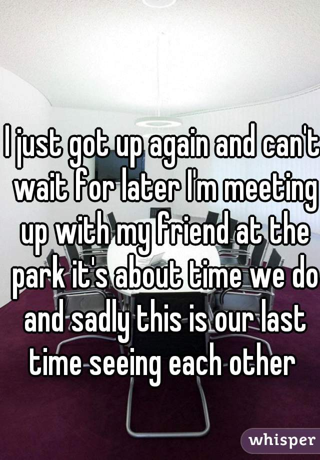 I just got up again and can't wait for later I'm meeting up with my friend at the park it's about time we do and sadly this is our last time seeing each other