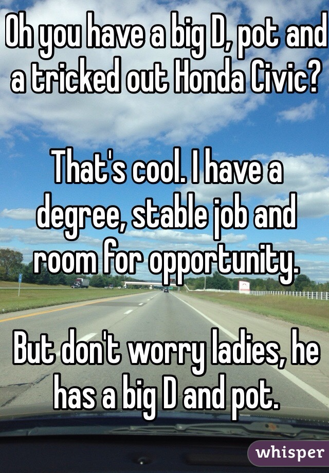 Oh you have a big D, pot and a tricked out Honda Civic?  That's cool. I have a degree, stable job and room for opportunity.   But don't worry ladies, he has a big D and pot.