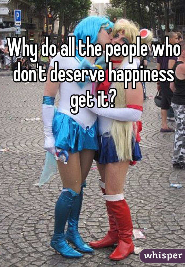 Why do all the people who don't deserve happiness get it?