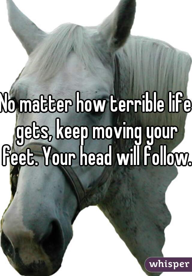 No matter how terrible life gets, keep moving your feet. Your head will follow.