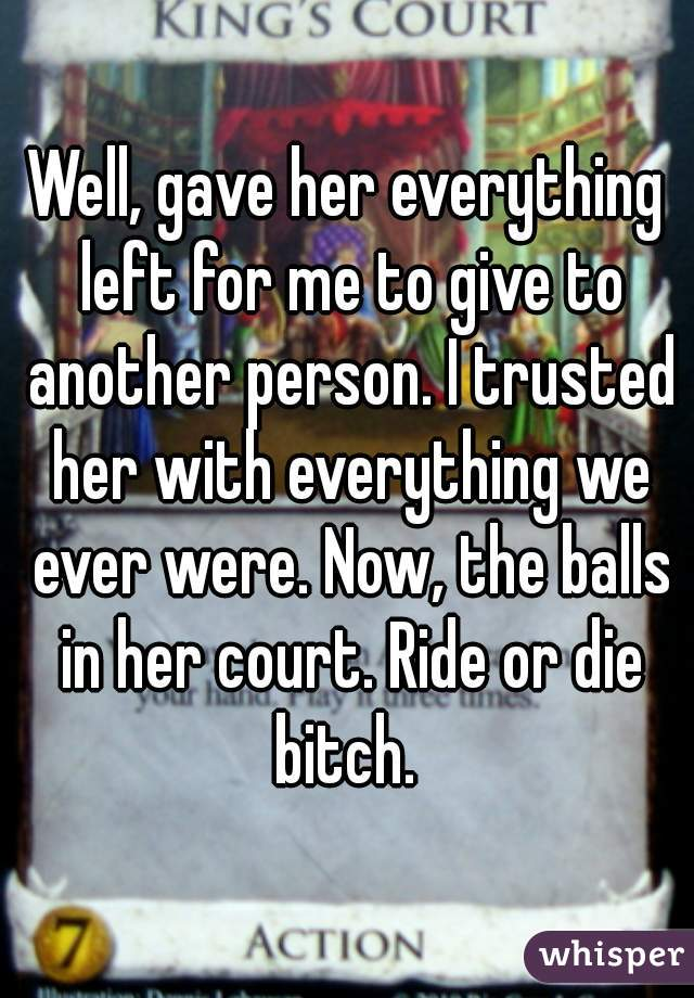 Well, gave her everything left for me to give to another person. I trusted her with everything we ever were. Now, the balls in her court. Ride or die bitch.