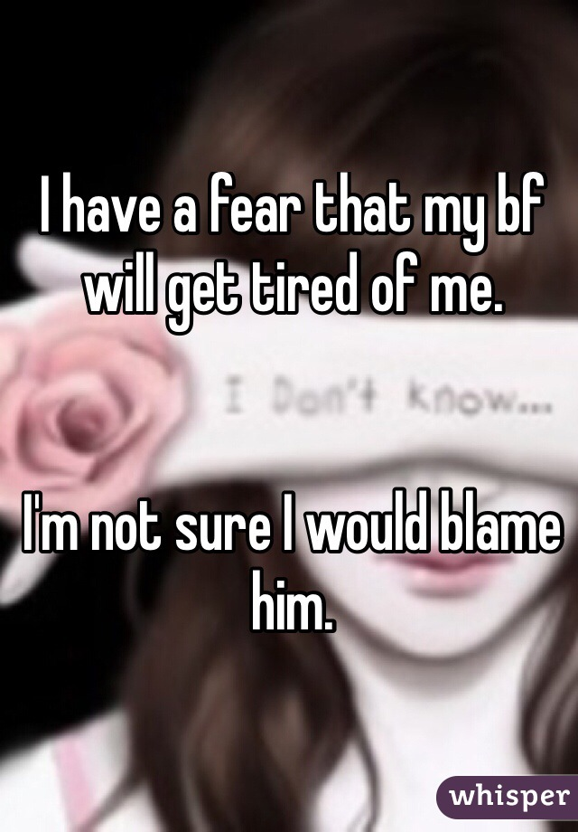 I have a fear that my bf will get tired of me.   I'm not sure I would blame him.