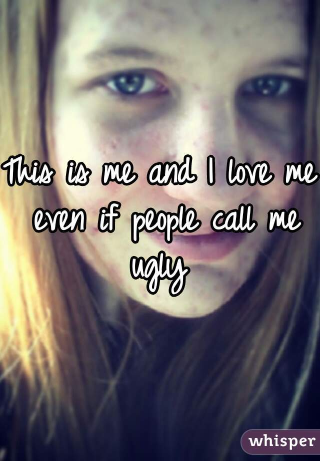 This is me and I love me even if people call me ugly