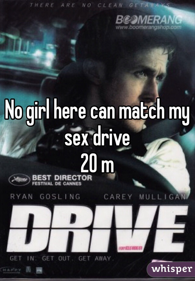 No girl here can match my sex drive 20 m