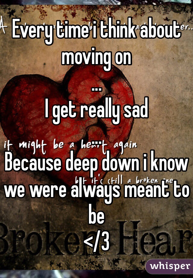 Every time i think about moving on ... I get really sad ... Because deep down i know we were always meant to be </3