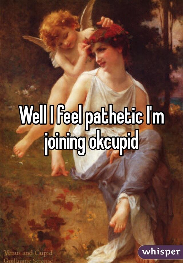 Well I feel pathetic I'm joining okcupid