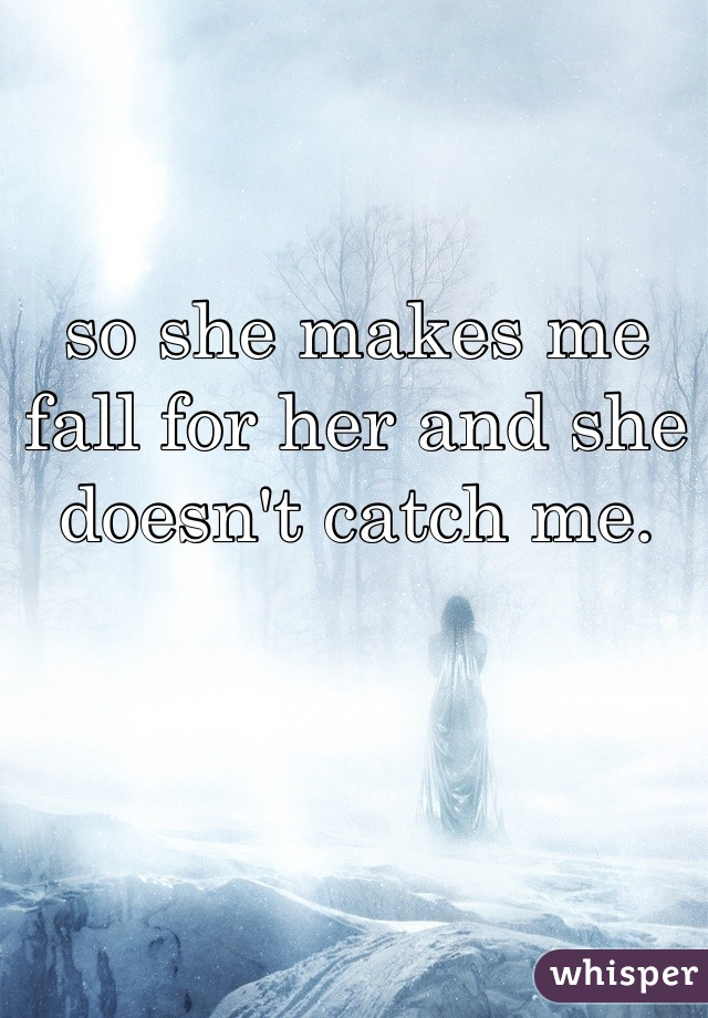 so she makes me fall for her and she doesn't catch me.