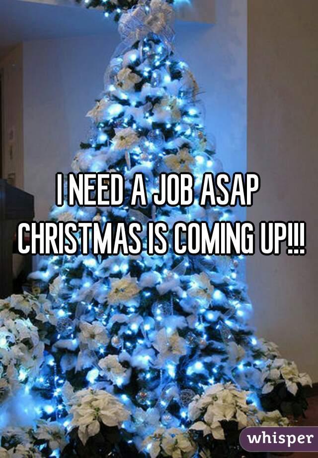 I NEED A JOB ASAP CHRISTMAS IS COMING UP!!!