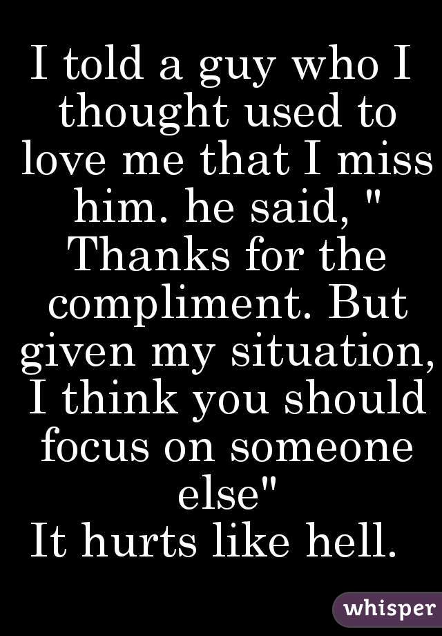 """I told a guy who I thought used to love me that I miss him. he said, """" Thanks for the compliment. But given my situation, I think you should focus on someone else""""  It hurts like hell."""