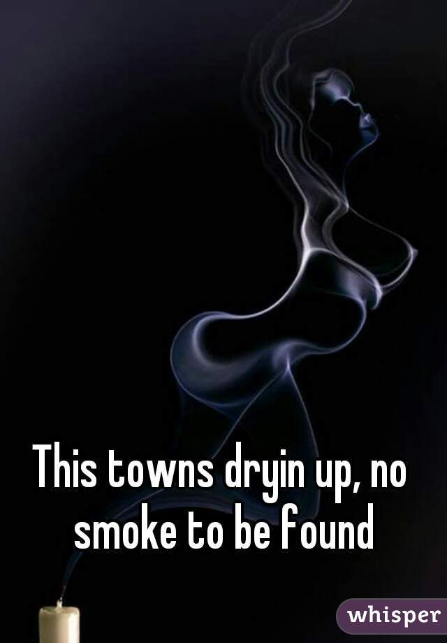 This towns dryin up, no smoke to be found