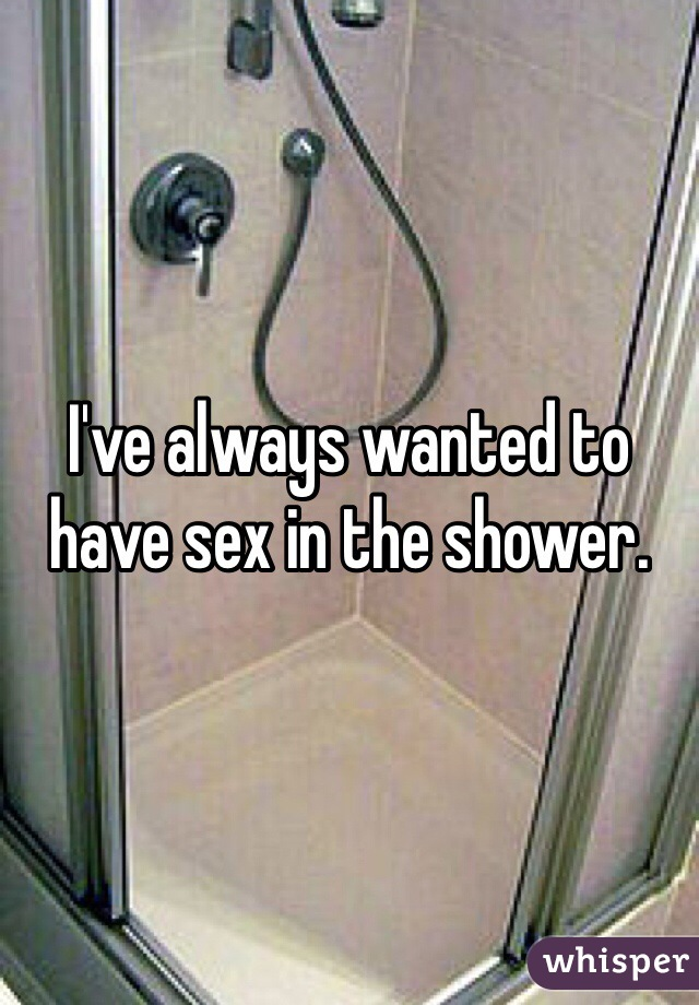 I've always wanted to have sex in the shower.