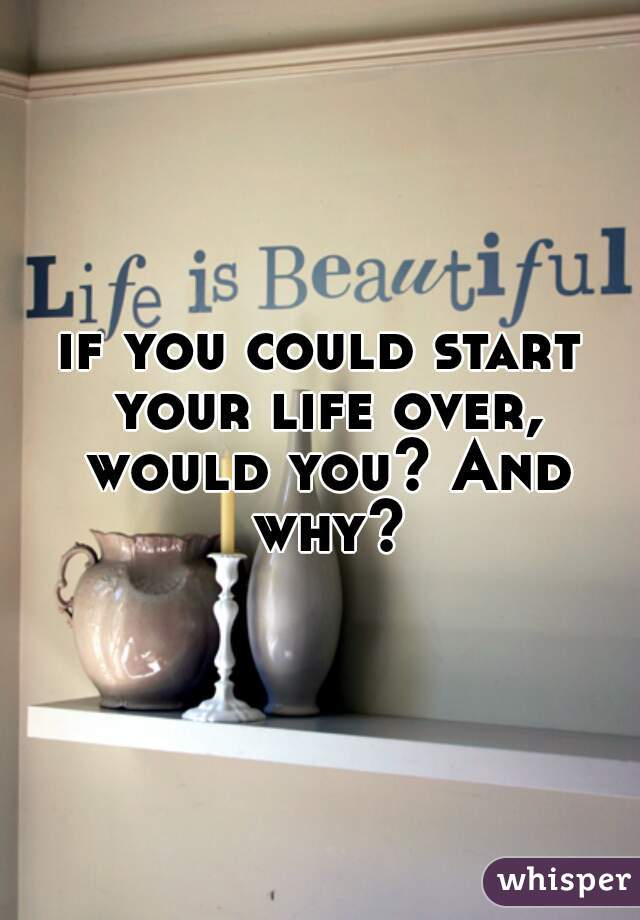 if you could start your life over, would you? And why?
