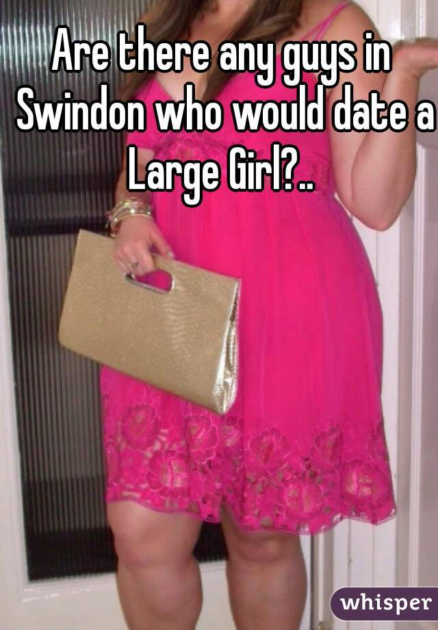 Are there any guys in Swindon who would date a Large Girl?..