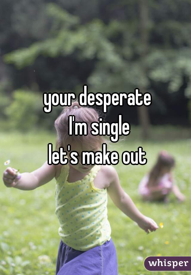 your desperate  I'm single let's make out