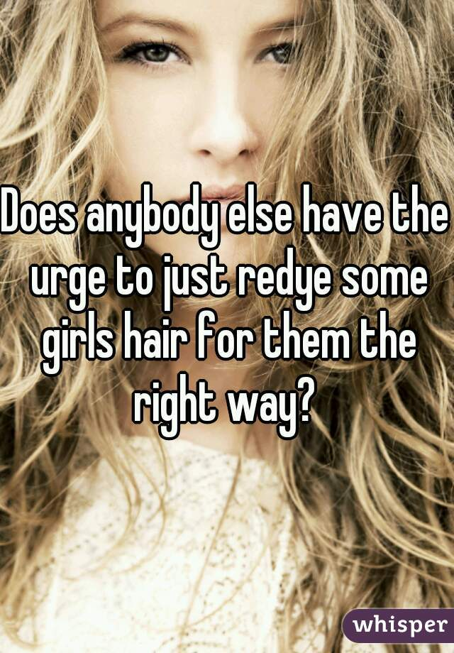 Does anybody else have the urge to just redye some girls hair for them the right way?