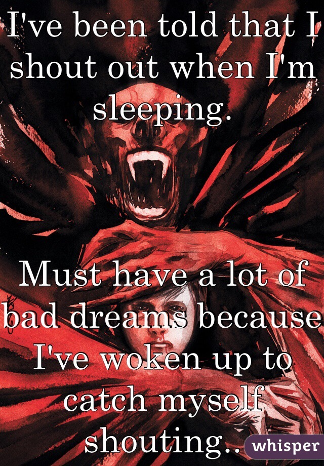 I've been told that I shout out when I'm sleeping.     Must have a lot of bad dreams because I've woken up to catch myself shouting..
