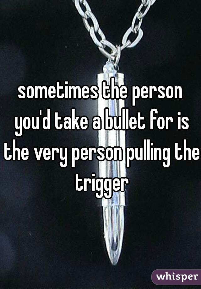 sometimes the person you'd take a bullet for is the very person pulling the trigger