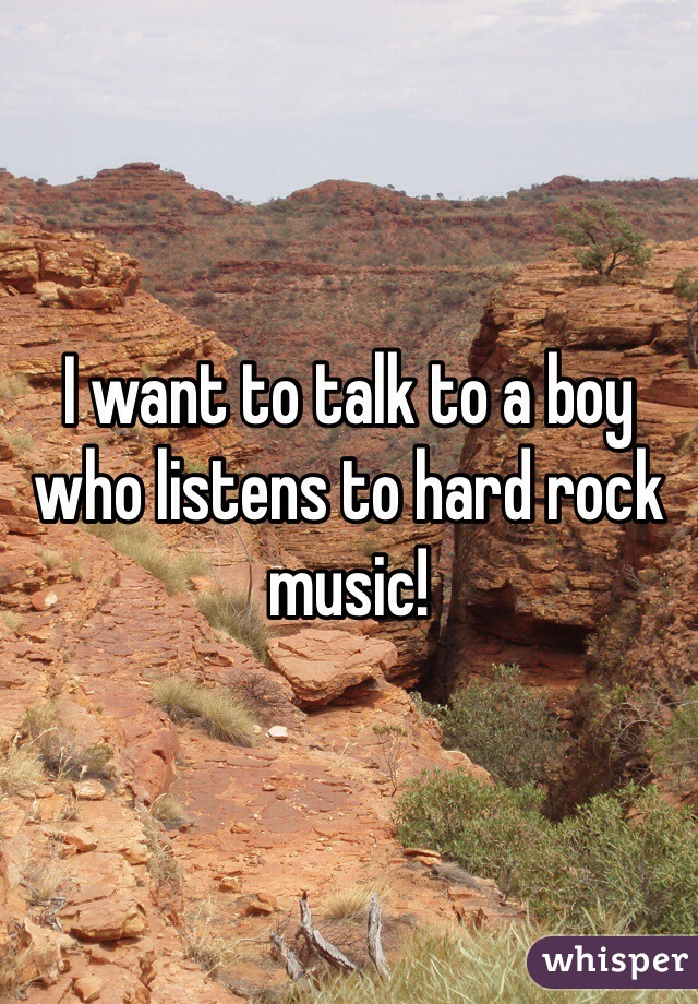 I want to talk to a boy who listens to hard rock music!