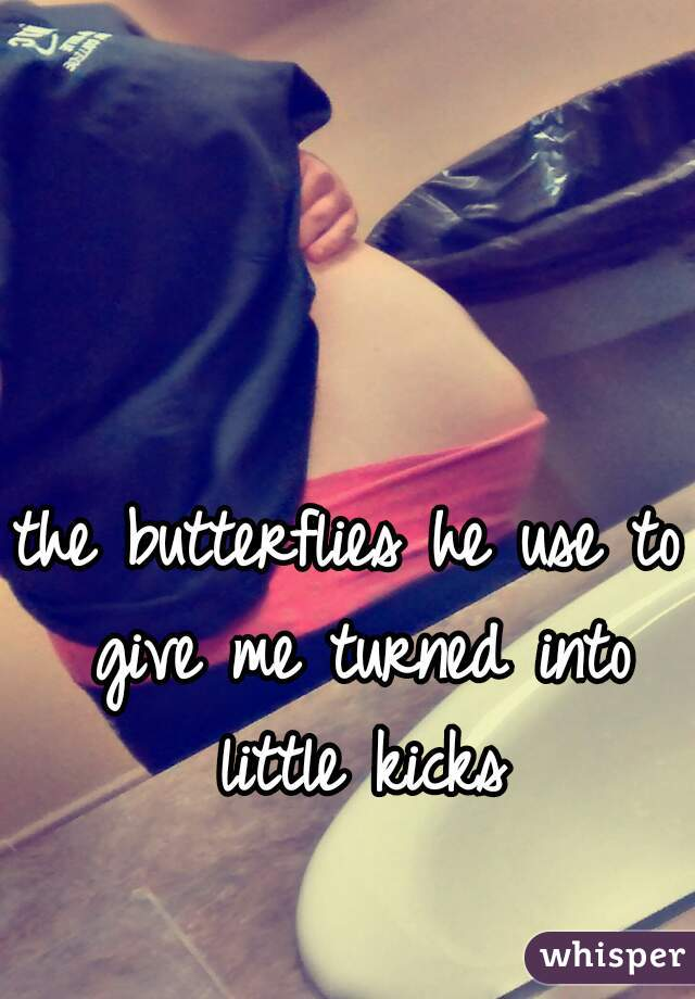the butterflies he use to give me turned into little kicks