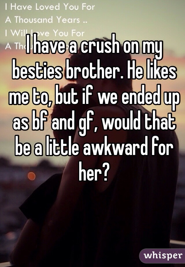 I have a crush on my besties brother. He likes me to, but if we ended up as bf and gf, would that be a little awkward for her?