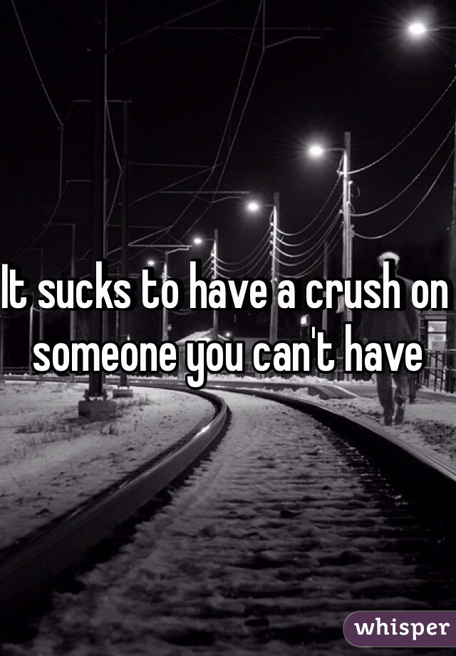 It sucks to have a crush on someone you can't have