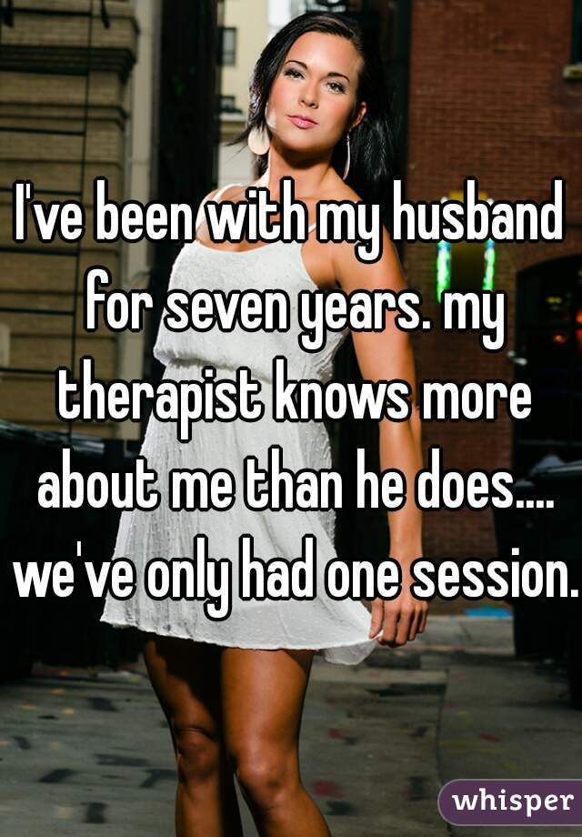 I've been with my husband for seven years. my therapist knows more about me than he does.... we've only had one session.