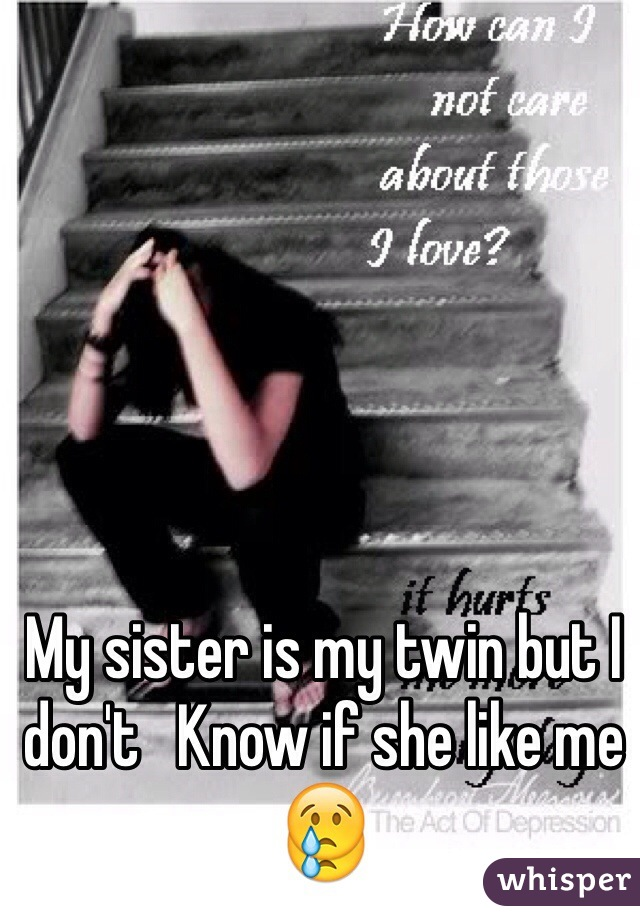 My sister is my twin but I don't   Know if she like me 😢