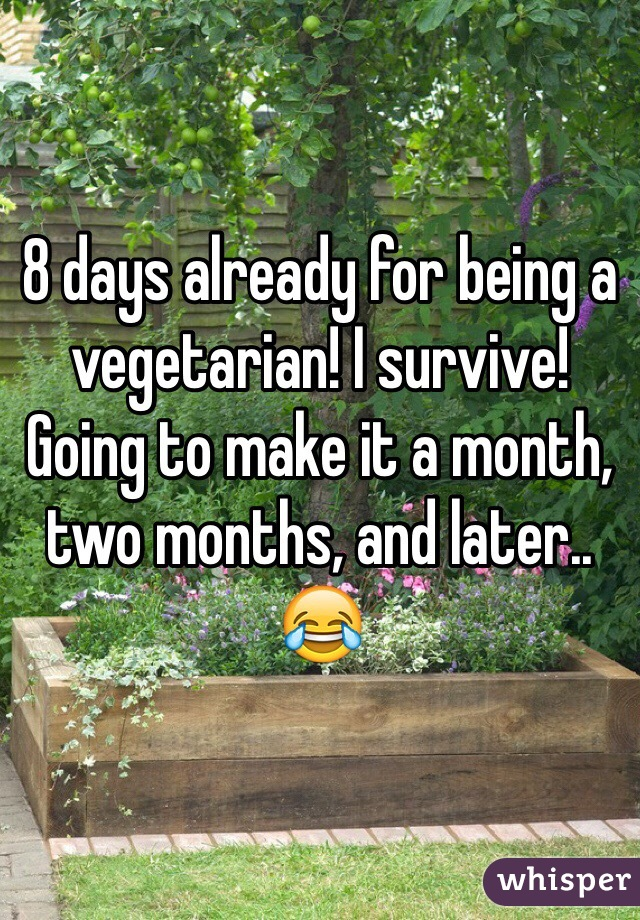 8 days already for being a vegetarian! I survive! Going to make it a month, two months, and later.. 😂