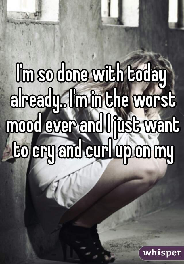 I'm so done with today already.. I'm in the worst mood ever and I just want to cry and curl up on my bed😒