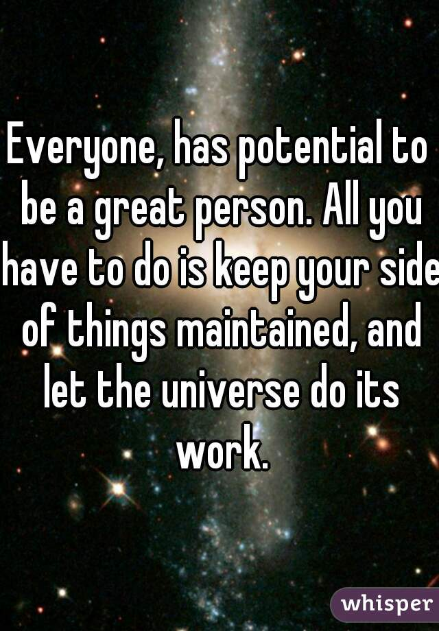 Everyone, has potential to be a great person. All you have to do is keep your side of things maintained, and let the universe do its work.
