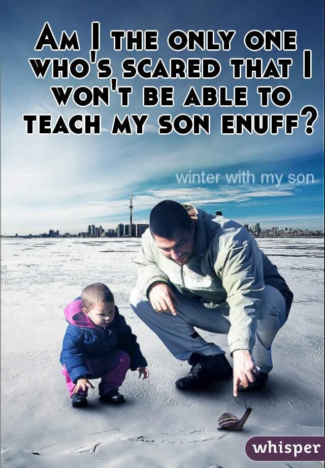 Am I the only one who's scared that I won't be able to teach my son enuff?