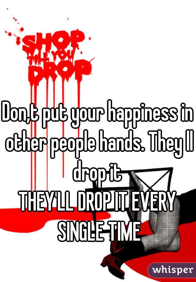 Don,t put your happiness in other people hands. They ll drop it   THEY'LL DROP IT EVERY SINGLE TIME