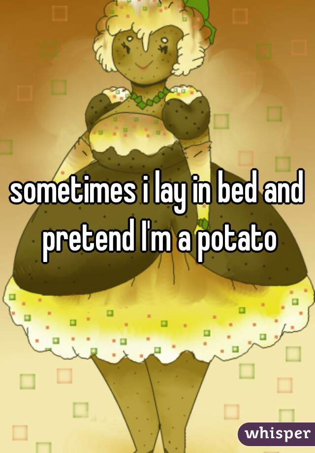 sometimes i lay in bed and pretend I'm a potato