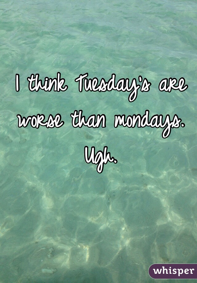 I think Tuesday's are worse than mondays. Ugh.