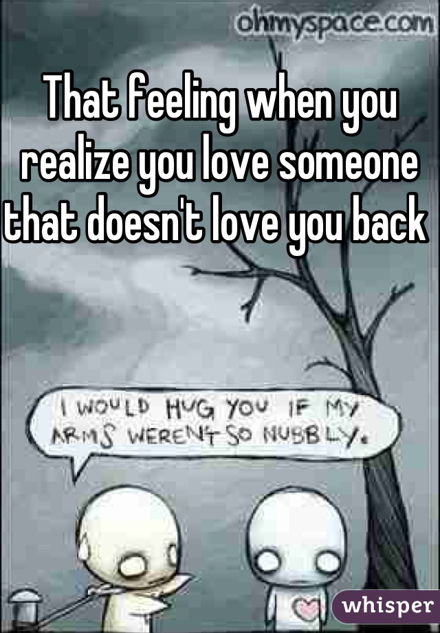 That feeling when you realize you love someone that doesn't love you back