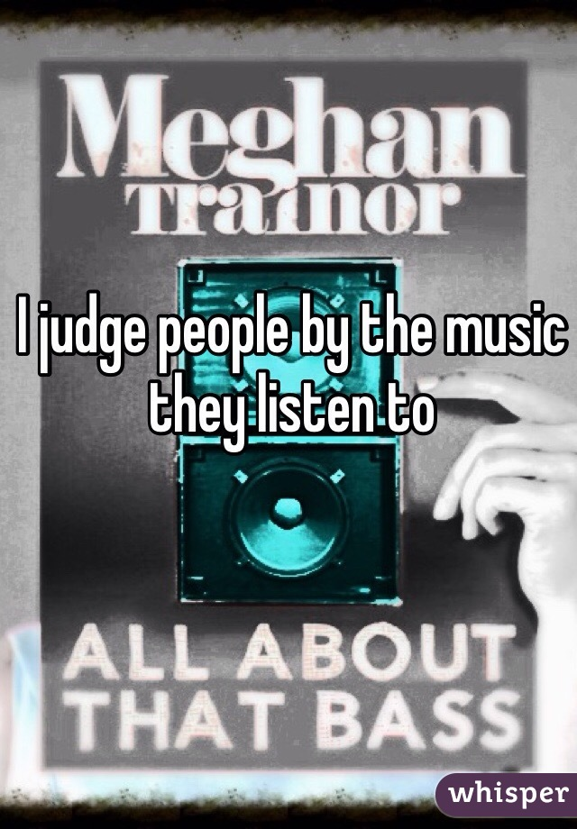 I judge people by the music they listen to