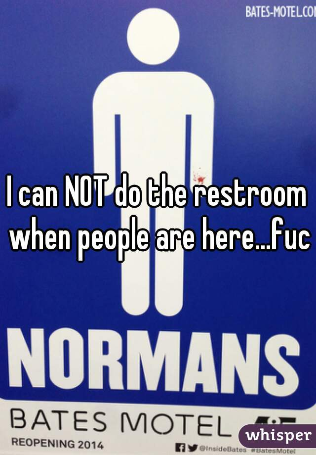 I can NOT do the restroom when people are here...fuck
