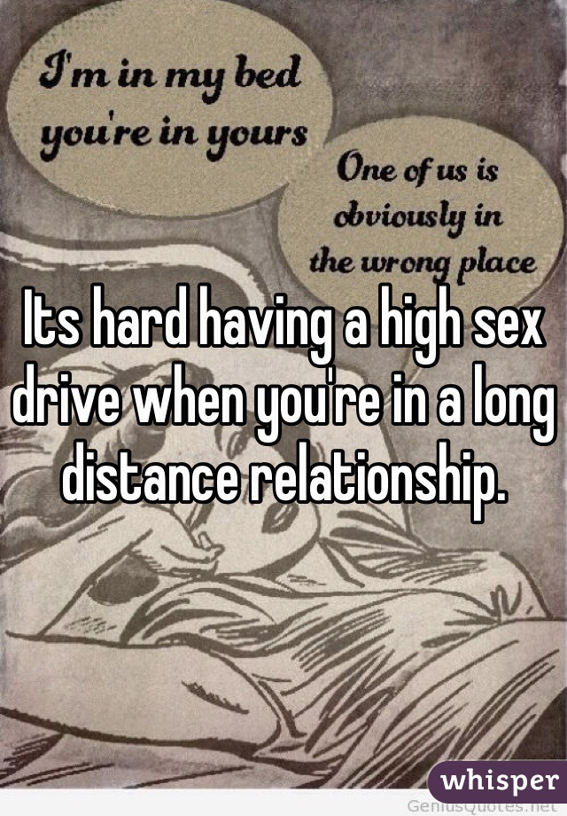 Its hard having a high sex drive when you're in a long distance relationship.